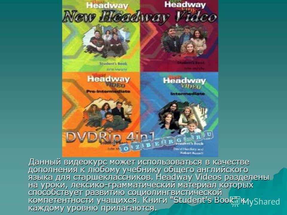 Данный видеокурс может использоваться в качестве дополнения к любому учебнику общего английского языка для старшеклассников. Headway Videos разделены на уроки, лексико-грамматический материал которых способствует развитию социолингвистической компете
