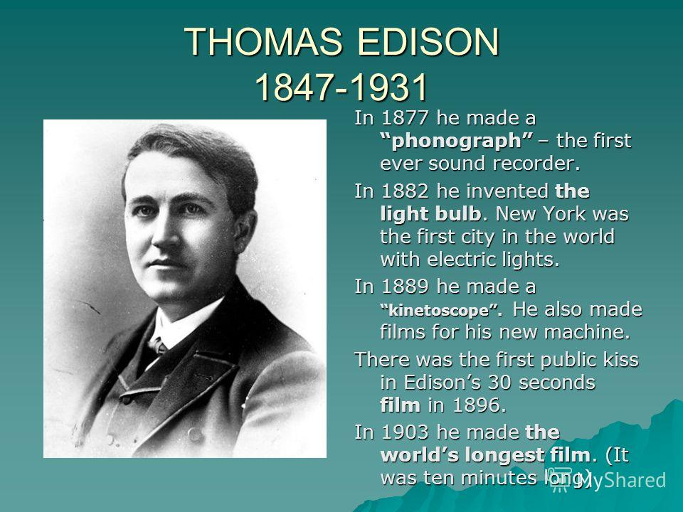 THOMAS EDISON 1847-1931 In 1877 he made a phonograph – the first ever sound recorder. In 1882 he invented the light bulb. New York was the first city in the world with electric lights. In 1889 he made a kinetoscope. He also made films for his new mac