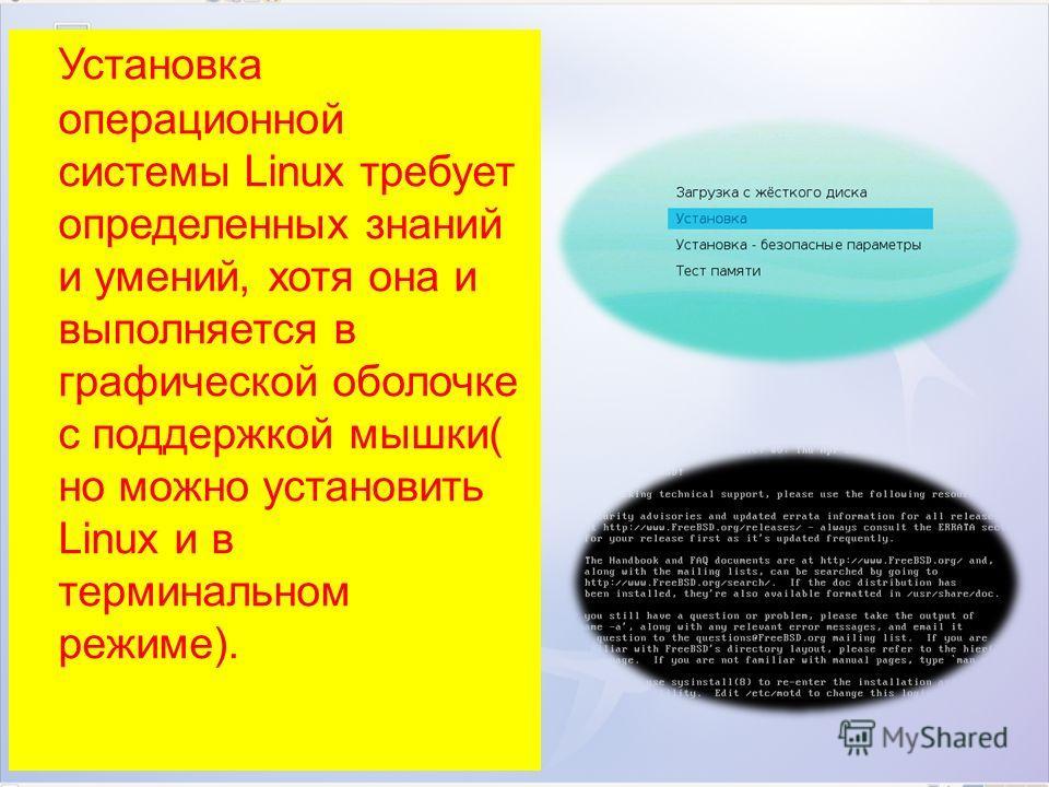 Установка операционной системы Linux требует определенных знаний и умений, хотя она и выполняется в графической оболочке с поддержкой мышки( но можно установить Linux и в терминальном режиме).