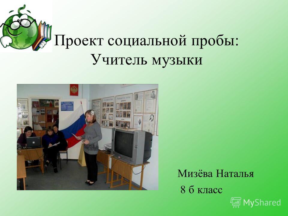 Проект социальной пробы: Учитель музыки Мизёва Наталья 8 б класс