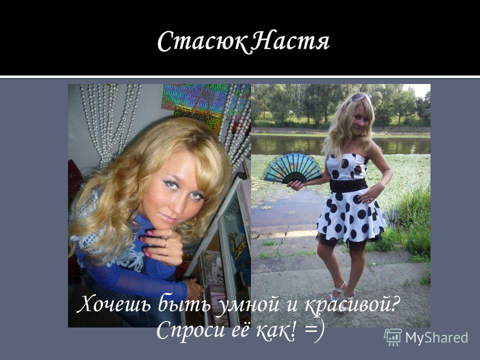 Хочешь быть умной и красивой? Спроси её как! =)