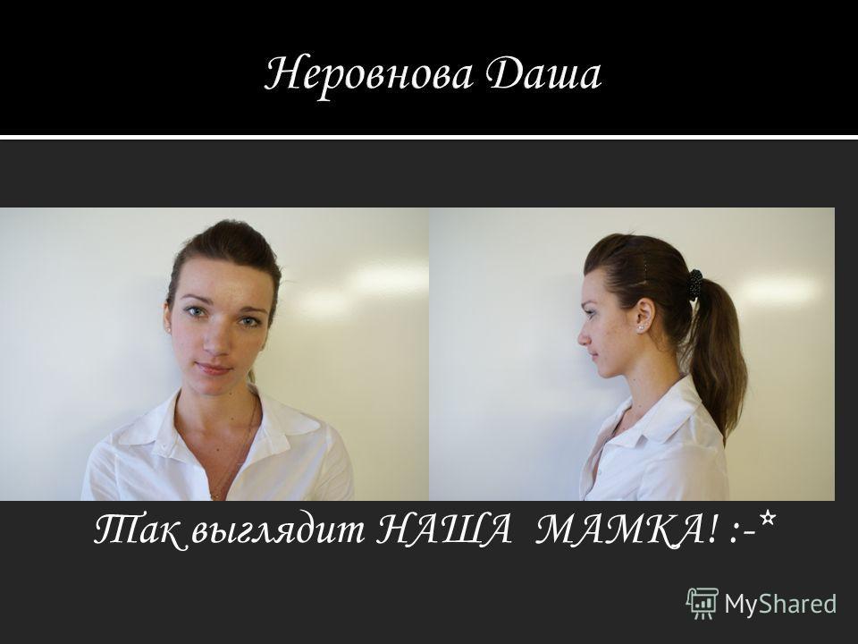 Неровнова Даша Так выглядит НАША МАМКА! :-*