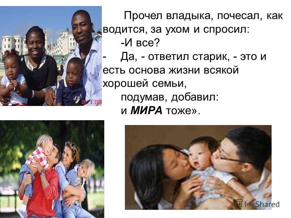 Прочел владыка, почесал, как водится, за ухом и спросил: -И все? -Да, - ответил старик, - это и есть основа жизни всякой хорошей семьи, подумав, добавил: и МИРА тоже».