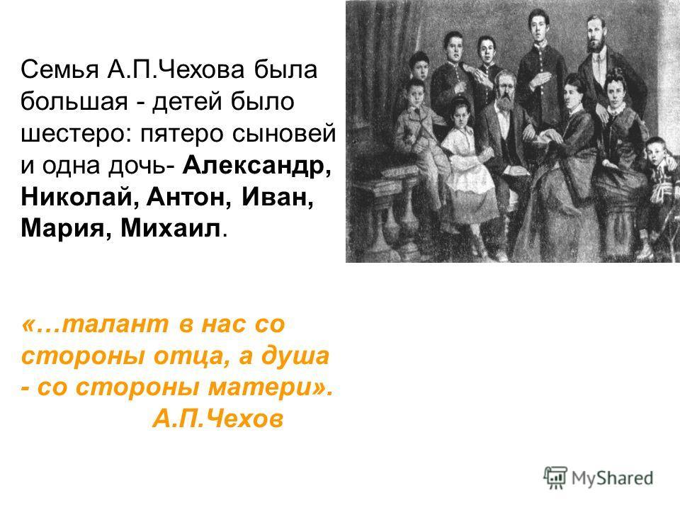Семья А.П.Чехова была большая - детей было шестеро: пятеро сыновей и одна дочь- Александр, Николай, Антон, Иван, Мария, Михаил. «…талант в нас со стороны отца, а душа - со стороны матери». А.П.Чехов