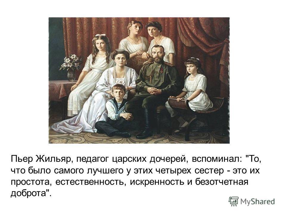 Пьер Жильяр, педагог царских дочерей, вспоминал: То, что было самого лучшего у этих четырех сестер - это их простота, естественность, искренность и безотчетная доброта.