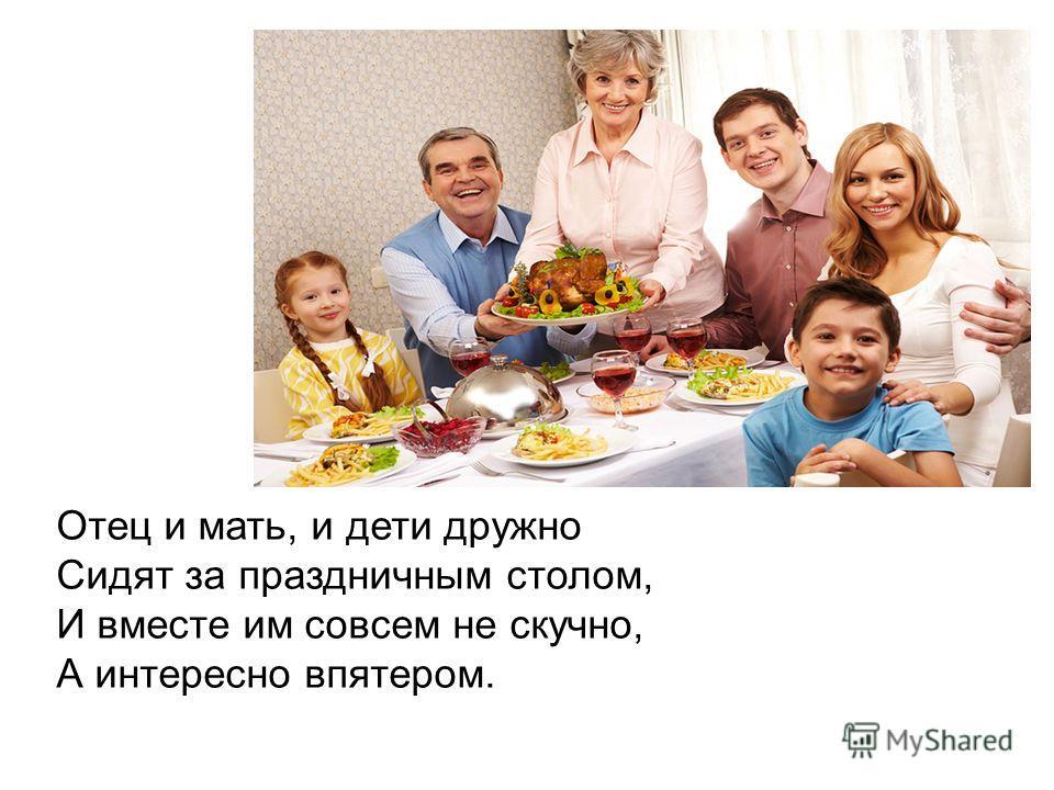 Отец и мать, и дети дружно Сидят за праздничным столом, И вместе им совсем не скучно, А интересно впятером.