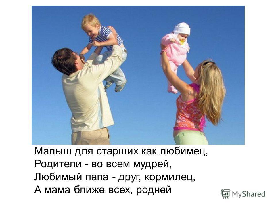 Малыш для старших как любимец, Родители - во всем мудрей, Любимый папа - друг, кормилец, А мама ближе всех, родней