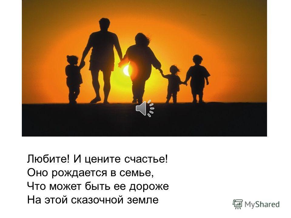 Любите! И цените счастье! Оно рождается в семье, Что может быть ее дороже На этой сказочной земле