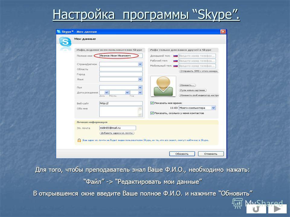 Для того, чтобы преподаватель знал Ваше Ф.И.О., необходимо нажать: Файл -> Редактировать мои данныеФайл -> Редактировать мои данные В открывшемся окне введите Ваше полное Ф.И.О. и нажмите Обновить Настройка программы Skype.