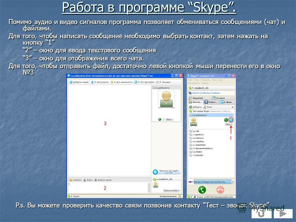 Помимо аудио и видео сигналов программа позволяет обмениваться сообщениями (чат) и файлами. Для того, чтобы написать сообщение необходимо выбрать контакт, затем нажать на кнопку 1 2 – окно для ввода текстового сообщения 3 – окно для отображения всего