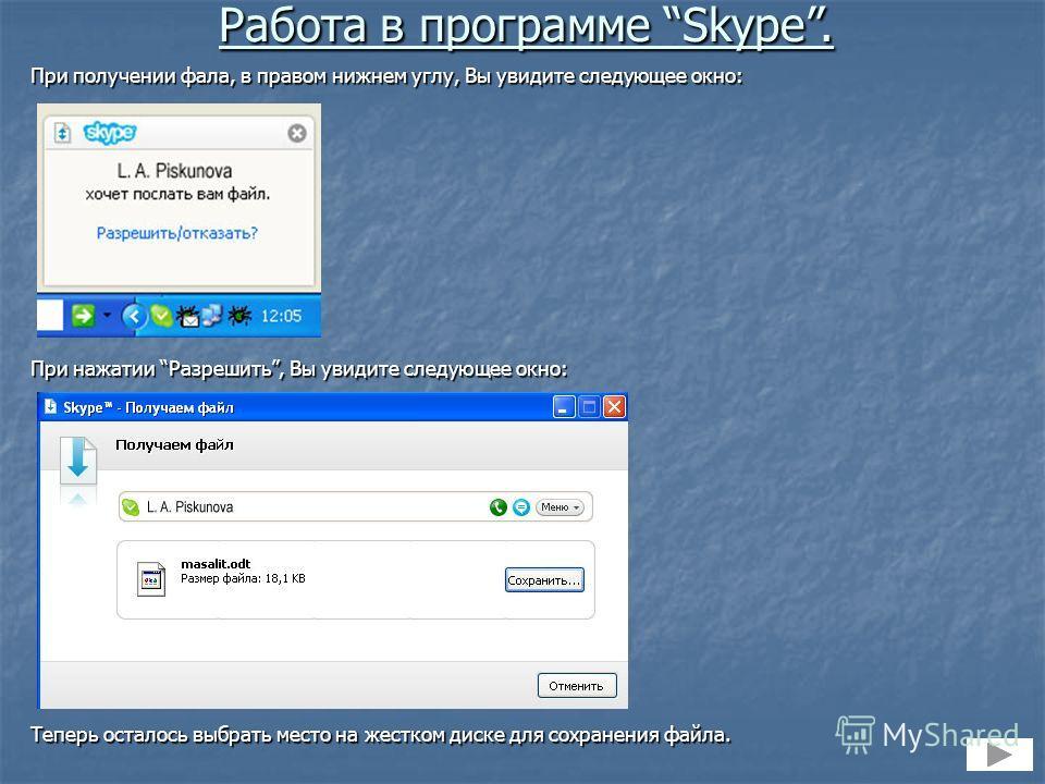 При получении фала, в правом нижнем углу, Вы увидите следующее окно: При нажатии Разрешить, Вы увидите следующее окно: Теперь осталось выбрать место на жестком диске для сохранения файла. Работа в программе Skype.