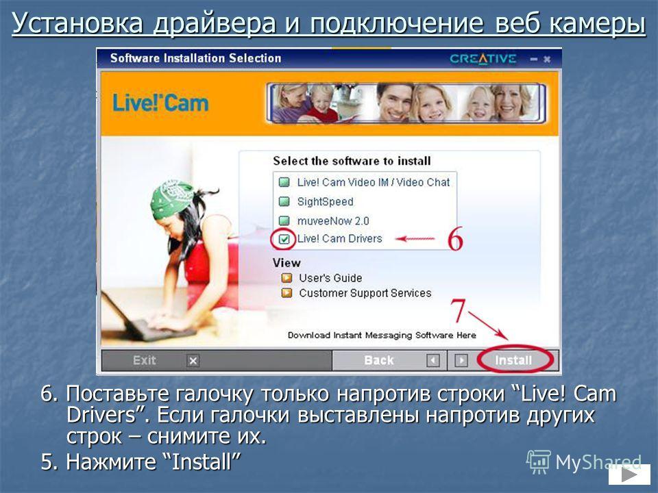 6. Поставьте галочку только напротив строки Live! Cam Drivers. Если галочки выставлены напротив других строк – снимите их. 5. Нажмите Install Установка драйвера и подключение веб камеры
