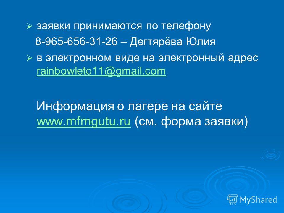 заявки принимаются по телефону 8-965-656-31-26 – Дегтярёва Юлия в электронном виде на электронный адрес rainbowleto11@gmail.com rainbowleto11@gmail.com Информация о лагере на сайте www.mfmgutu.ru (см. форма заявки) www.mfmgutu.ru