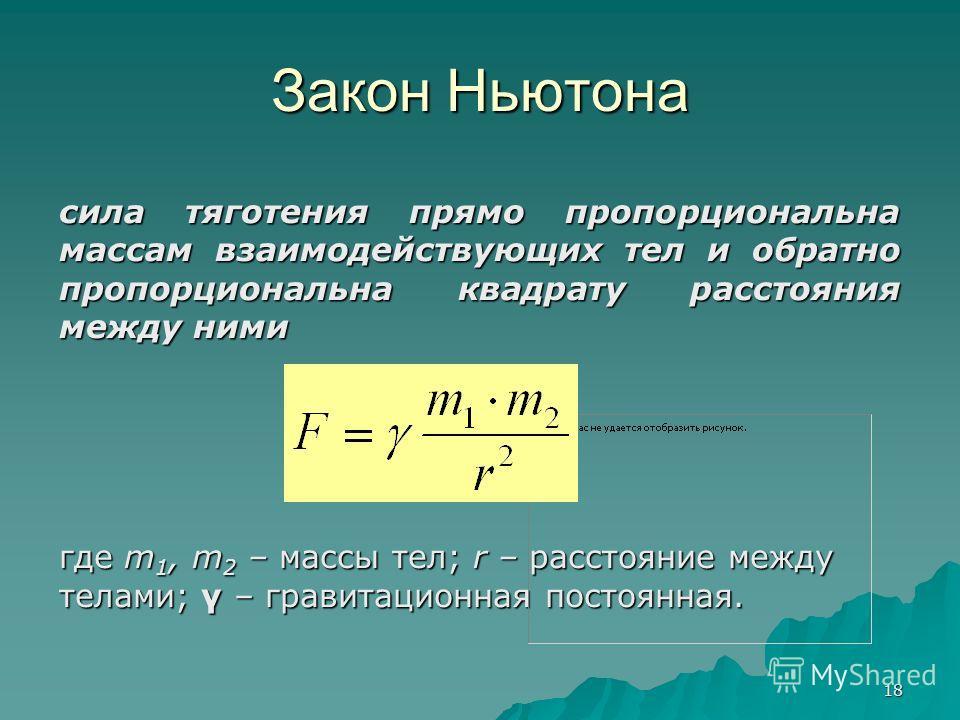 18 Закон Ньютона сила тяготения прямо пропорциональна массам взаимодействующих тел и обратно пропорциональна квадрату расстояния между ними где m 1, m 2 – массы тел; r – расстояние между телами; γ – гравитационная постоянная.