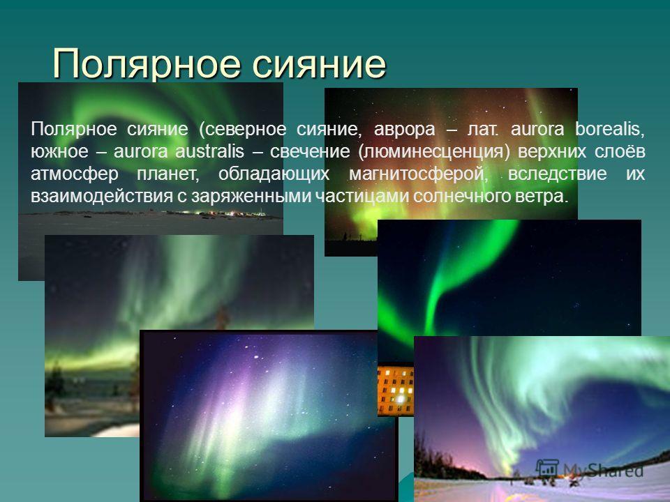 25 Полярное сияние Полярное сияние (северное сияние, аврора – лат. aurora borealis, южное – aurora australis – свечение (люминесценция) верхних слоёв атмосфер планет, обладающих магнитосферой, вследствие их взаимодействия с заряженными частицами солн