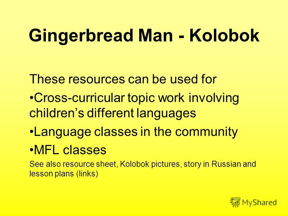 Gingerbread Man - Kolobok These resources can be used for Cross-curricular topic work involving childrens different languages Language classes in the community MFL classes See also resource sheet, Kolobok pictures, story in Russian and lesson plans (