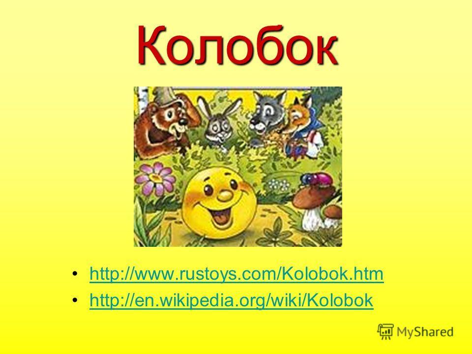 Колобок http://www.rustoys.com/Kolobok.htm http://en.wikipedia.org/wiki/Kolobok