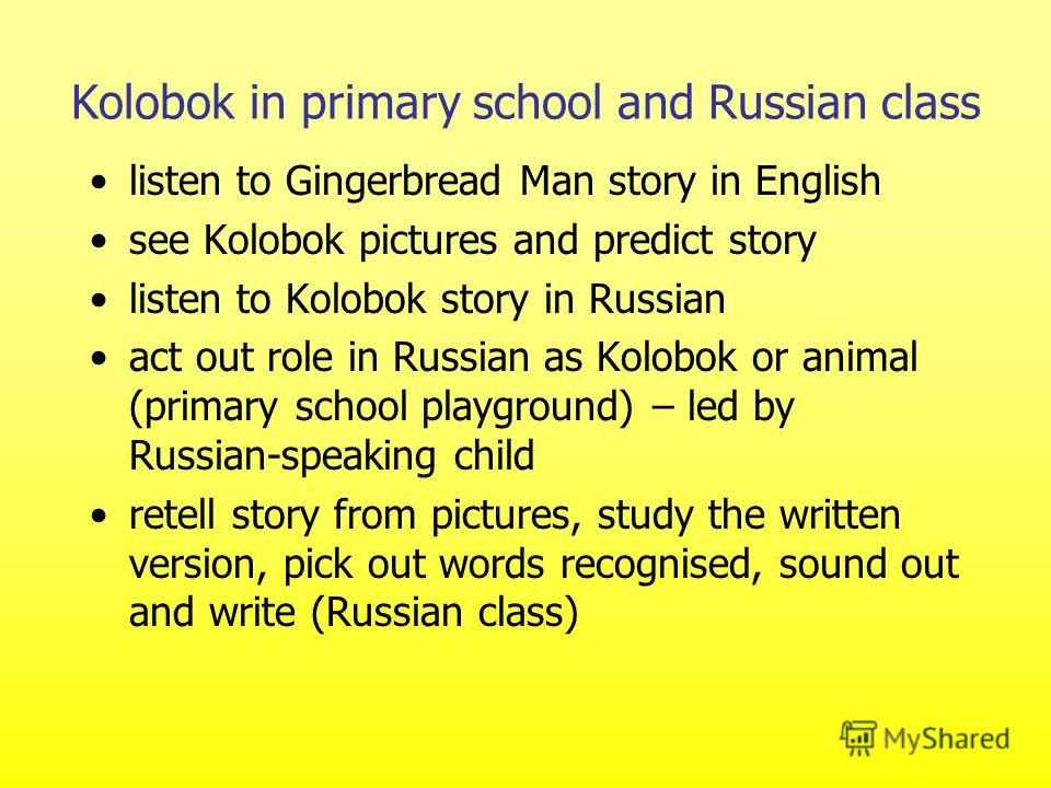 Kolobok in primary school and Russian class listen to Gingerbread Man story in English see Kolobok pictures and predict story listen to Kolobok story in Russian act out role in Russian as Kolobok or animal (primary school playground) – led by Russian