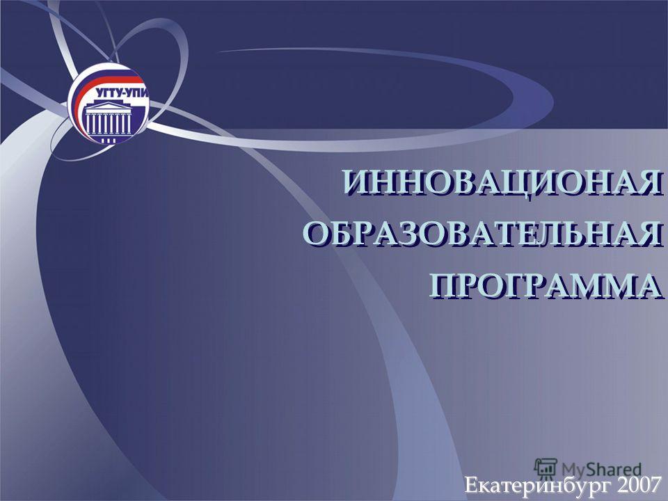 Екатеринбург 2007 ИННОВАЦИОНАЯ ОБРАЗОВАТЕЛЬНАЯ ПРОГРАММА ИННОВАЦИОНАЯ ОБРАЗОВАТЕЛЬНАЯ ПРОГРАММА