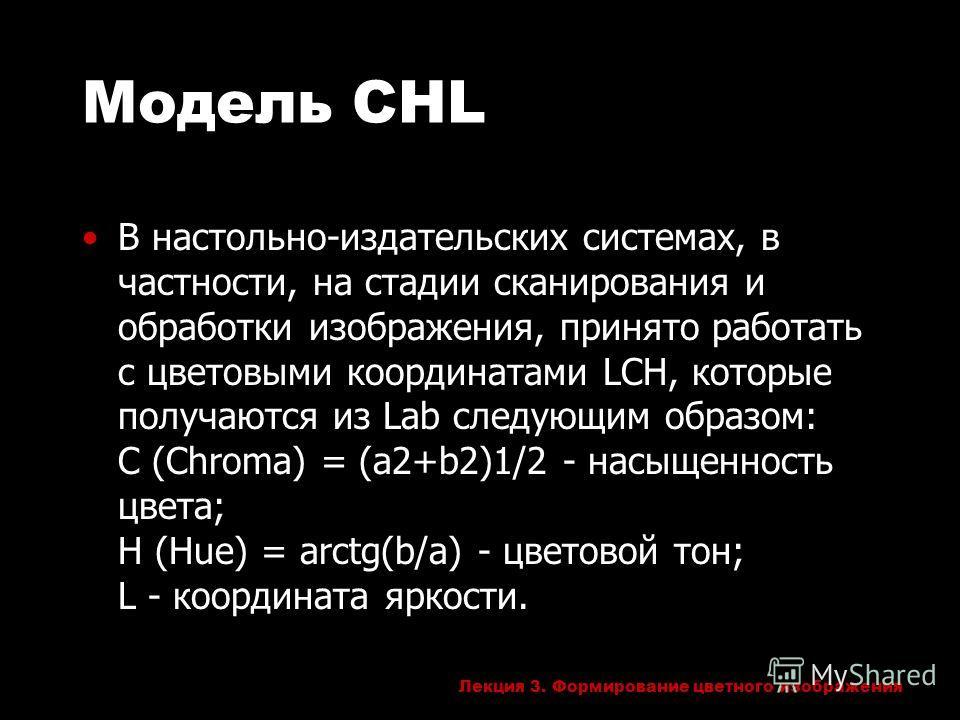 Лекция 3. Формирование цветного изображения Модель CHL В настольно-издательских системах, в частности, на стадии сканирования и обработки изображения, принято работать с цветовыми координатами LCH, которые получаются из Lab следующим образом: C (Chro