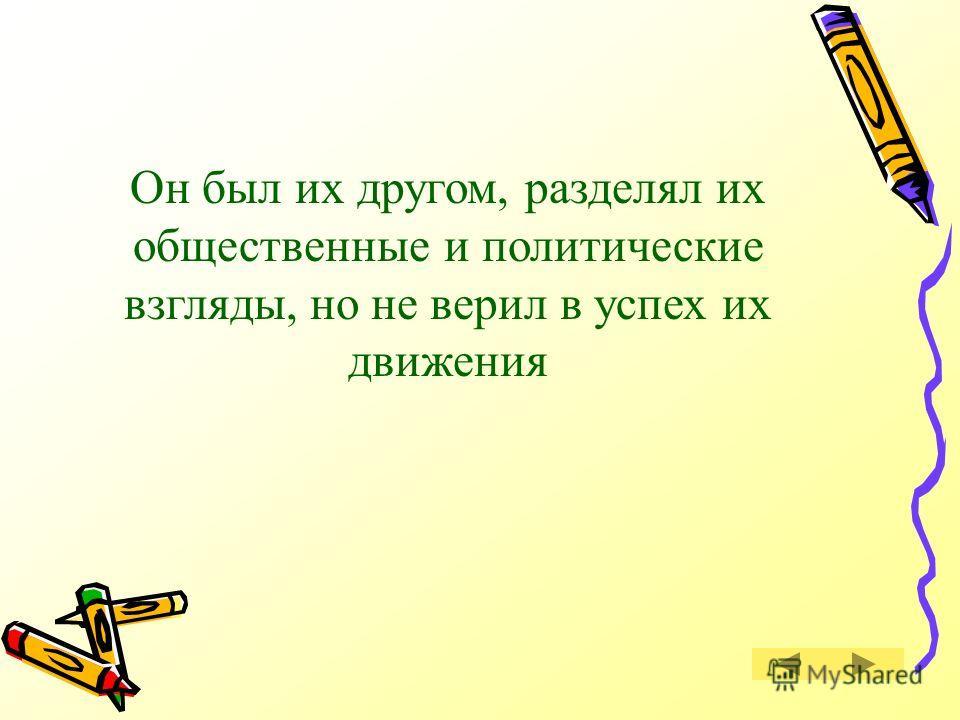 Как относился Грибоедов к декабристам? Правильный ответ Правильный ответ Следующий вопрос Следующий вопрос