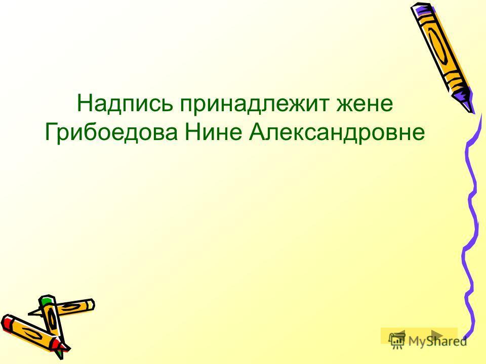 Кому принадлежат слова на памятнике Грибоедову в Тифлисе (ныне Тбилиси): «Ум и дела твои бессмертны в памяти русских, но для чего пережила тебя любовь моя»? Правильный ответ Правильный ответ Следующий вопрос Следующий вопрос