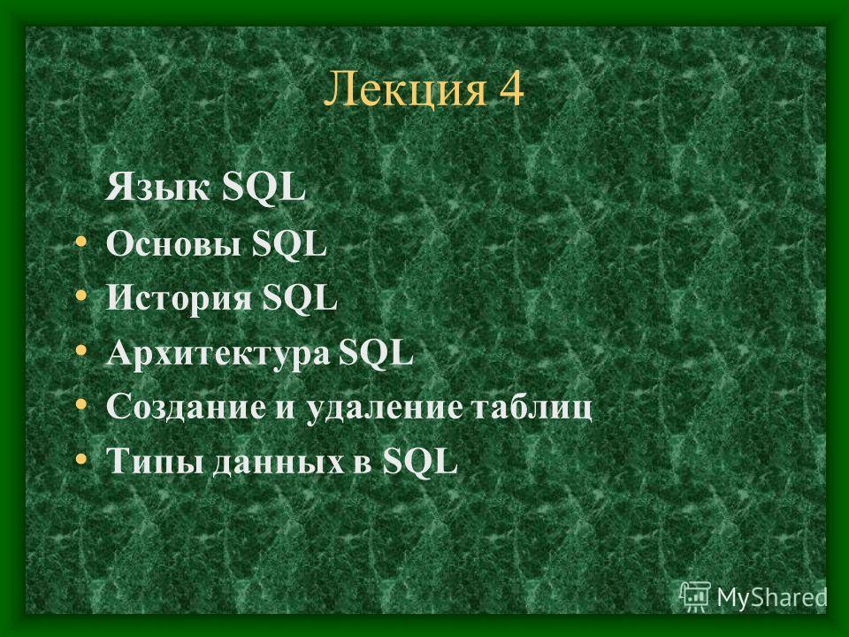 Лекция 4 Язык SQL Основы SQL История SQL Архитектура SQL Создание и удаление таблиц Типы данных в SQL