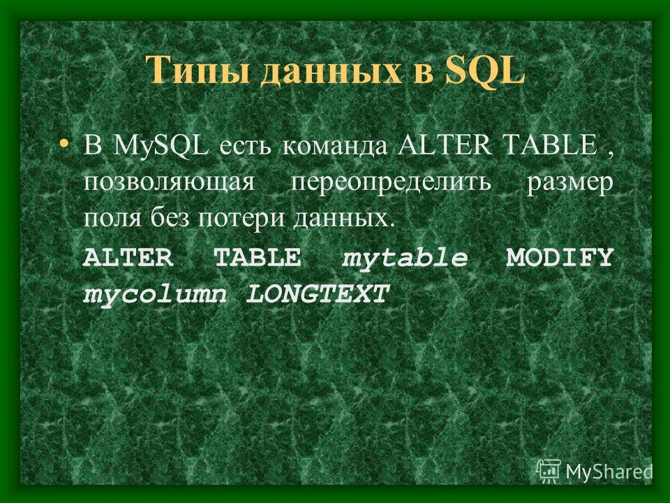 Типы данных в SQL В MySQL есть команда ALTER TABLE, позволяющая переопределить размер поля без потери данных. ALTER TABLE mytable MODIFY mycolumn LONGTEXT