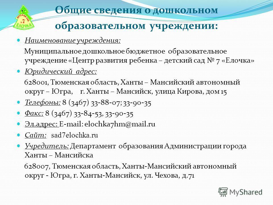 Общие сведения о дошкольном образовательном учреждении: Наименование учреждения: Муниципальное дошкольное бюджетное образовательное учреждение «Центр развития ребенка – детский сад 7 «Елочка» Юридический адрес: 628001, Тюменская область, Ханты – Манс