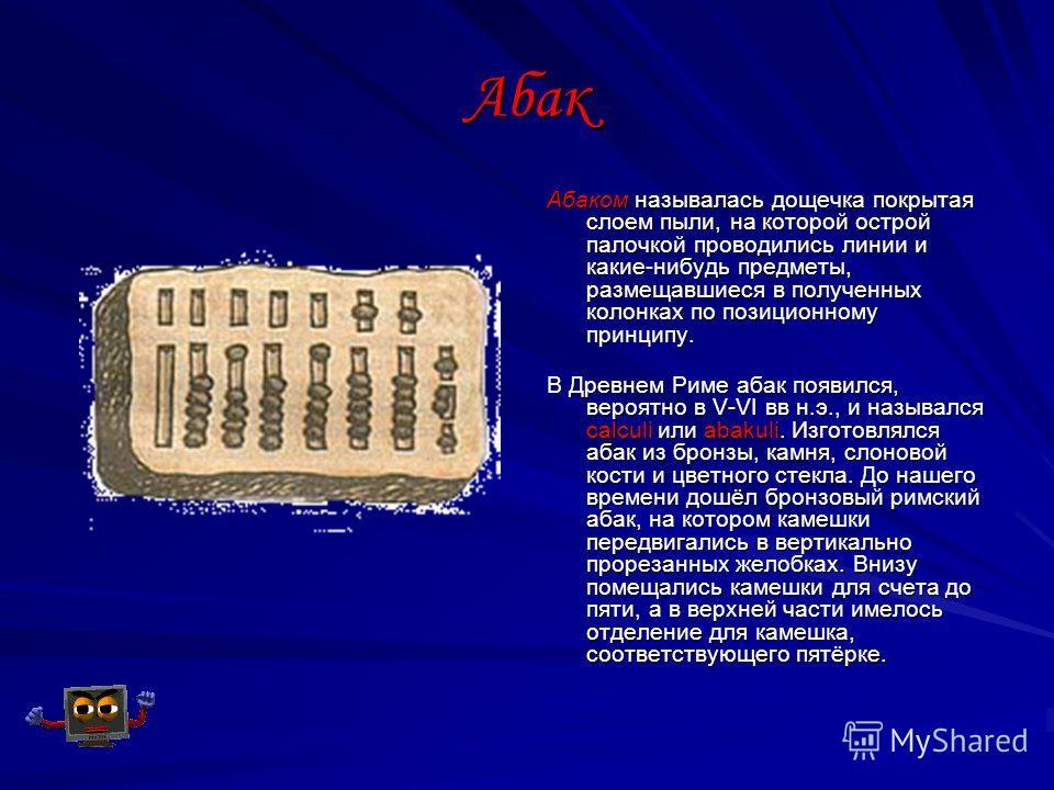 Абак Абаком называлась дощечка покрытая слоем пыли, на которой острой палочкой проводились линии и какие-нибудь предметы, размещавшиеся в полученных колонках по позиционному принципу. В Древнем Риме абак появился, вероятно в V-VI вв н.э., и назывался