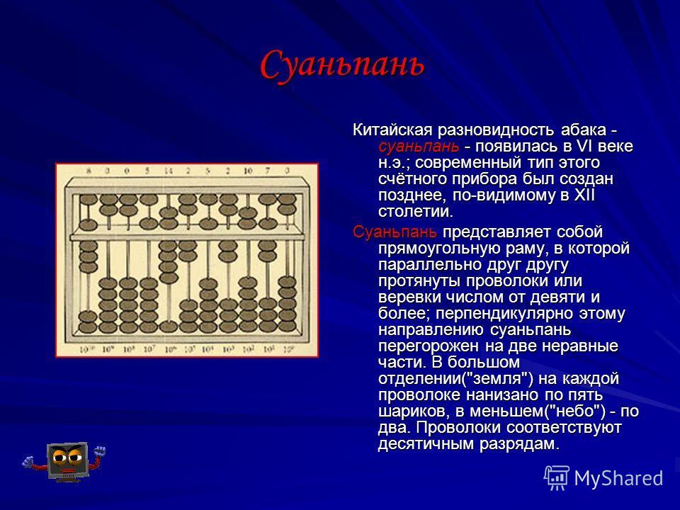 Суаньпань Китайская разновидность абака - суаньпань - появилась в VI веке н.э.; современный тип этого счётного прибора был создан позднее, по-видимому в XII столетии. Суаньпань представляет собой прямоугольную раму, в которой параллельно друг другу п