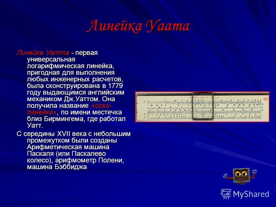 Линейка Уаата Линейка Уатта - первая универсальная логарифмическая линейка, пригодная для выполнения любых инженерных расчетов, была сконструирована в 1779 году выдающимся английским механиком Дж.Уаттом. Она получила название «сохо- линейки», по имен