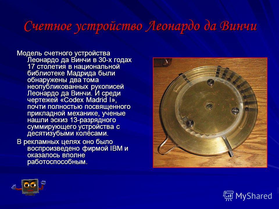 Счетное устройство Леонардо да Винчи Модель счетного устройства Леонардо да Винчи в 30-х годах 17 столетия в национальной библиотеке Мадрида были обнаружены два тома неопубликованных рукописей Леонардо да Винчи. И среди чертежей «Codex Madrid I», поч