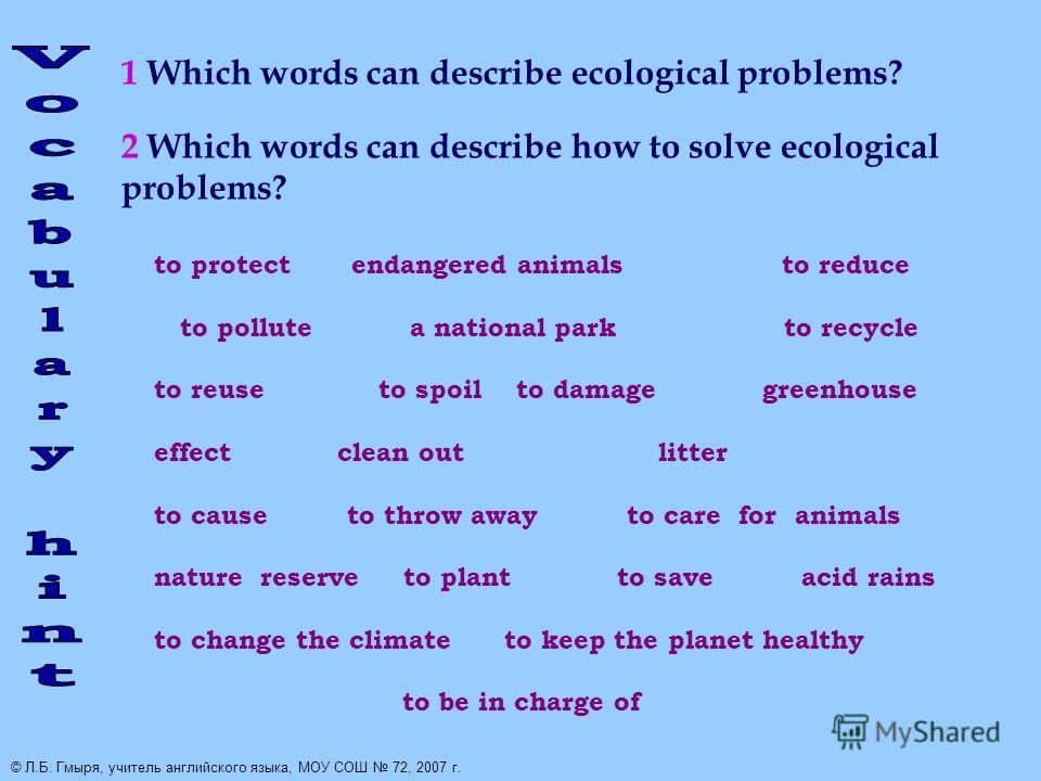 1 Which words can describe ecological problems? 2 Which words can describe how to solve ecological problems? to protect endangered animals to reduce to pollute a national park to recycle to reuse to spoil to damage greenhouse effect clean out litter