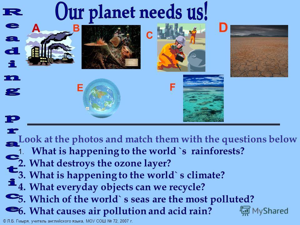 Look at the photos and match them with the questions below 1. What is happening to the world `s rainforests? 2.What destroys the ozone layer? 3.What is happening to the world` s climate? 4.What everyday objects can we recycle? 5.Which of the world` s