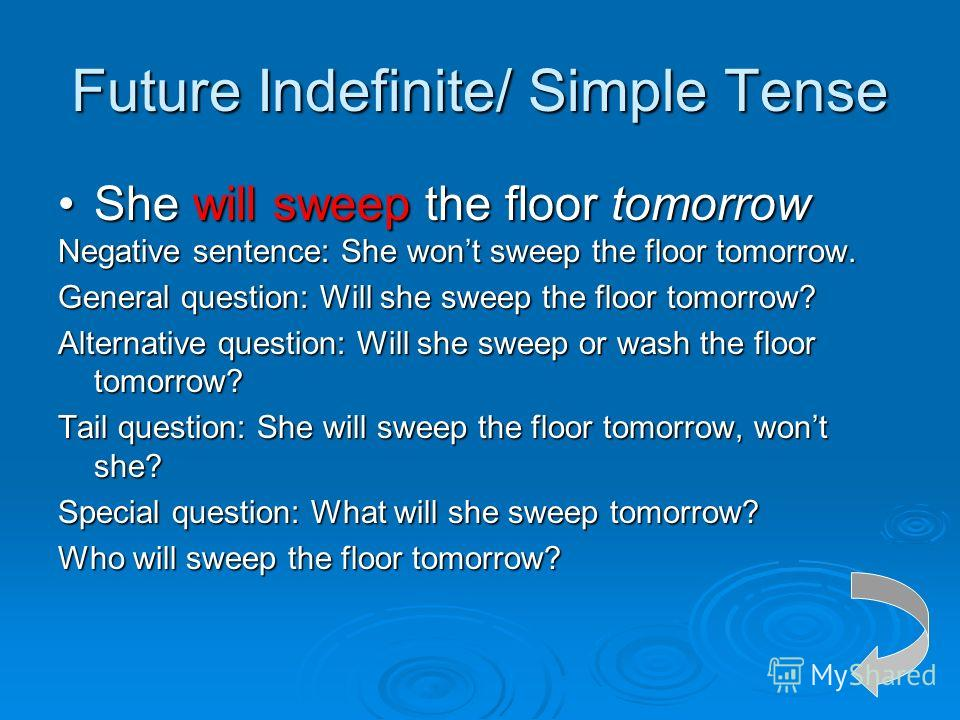 Future Indefinite/ Simple Tense She will sweep the floor tomorrowShe will sweep the floor tomorrow Negative sentence: She wont sweep the floor tomorrow. General question: Will she sweep the floor tomorrow? Alternative question: Will she sweep or wash
