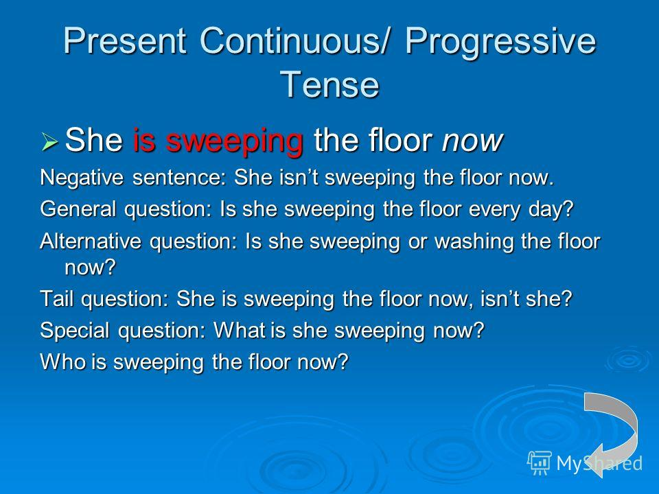 Present Continuous/ Progressive Tense She is sweeping the floor now She is sweeping the floor now Negative sentence: She isnt sweeping the floor now. General question: Is she sweeping the floor every day? Alternative question: Is she sweeping or wash