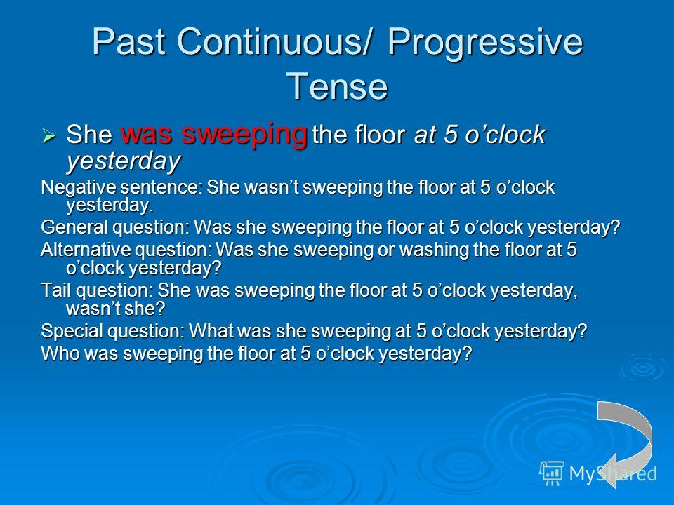 Past Continuous/ Progressive Tense She was sweeping the floor at 5 oclock yesterday She was sweeping the floor at 5 oclock yesterday Negative sentence: She wasnt sweeping the floor at 5 oclock yesterday. General question: Was she sweeping the floor a