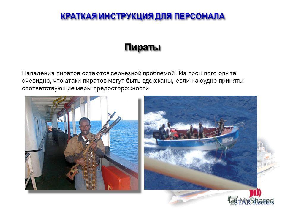 Нападения пиратов остаются серьезной проблемой. Из прошлого опыта очевидно, что атаки пиратов могут быть сдержаны, если на судне приняты соответствующие меры предосторожности. Пираты КРАТКАЯ ИНСТРУКЦИЯ ДЛЯ ПЕРСОНАЛА