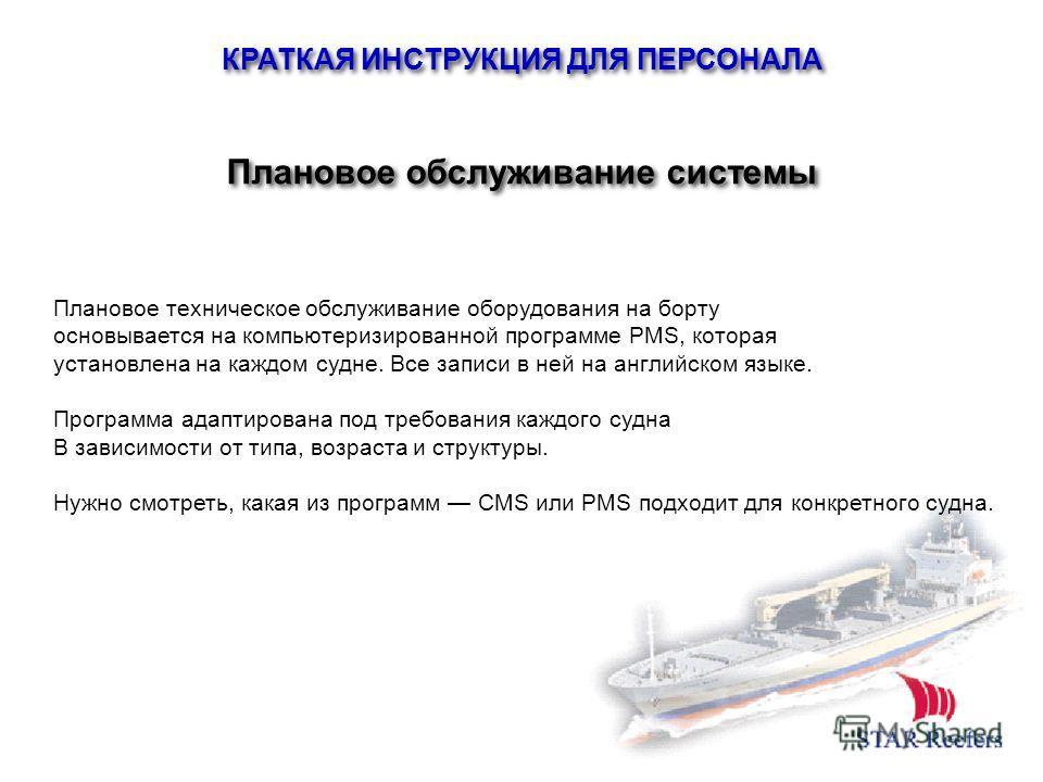 КРАТКАЯ ИНСТРУКЦИЯ ДЛЯ ПЕРСОНАЛА Плановое обслуживание системы Плановое техническое обслуживание оборудования на борту основывается на компьютеризированной программе PMS, которая установлена на каждом судне. Все записи в ней на английском языке. Прог