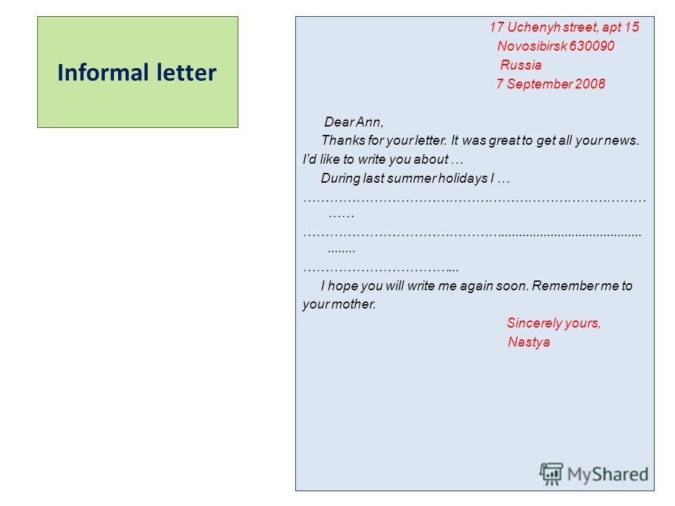 Informal letter 17 Uchenyh street, apt 15-- Novosibirsk 630090-------- Russia------------------------- 7 September 2008---------- Dear Ann, Thanks for your letter. It was great to get all your news. Id like to write you about … During last summer hol