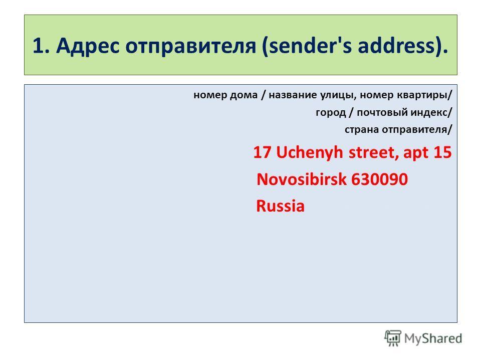 1. Адрес отправителя (sender's address). номер дома / название улицы, номер квартиры/ город / почтовый индекс/ страна отправителя/ 17 Uchenyh street, apt 15 Novosibirsk 630090-------- Russia--------------------------
