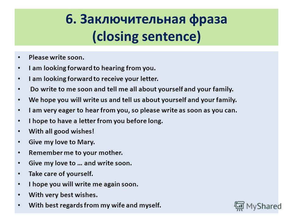 6. Заключительная фраза (closing sentence) Please write soon. I am looking forward to hearing from you. I am looking forward to receive your letter. Do write to me soon and tell me all about yourself and your family. We hope you will write us and tel