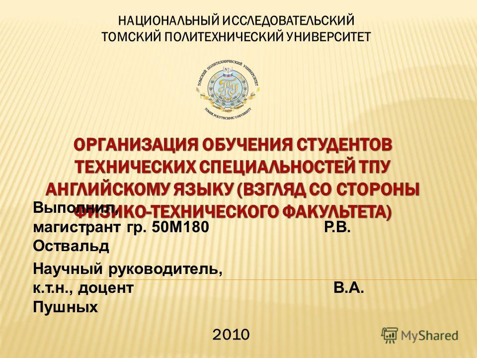 Выполнил, магистрант гр. 50М180 Р.В. Оствальд Научный руководитель, к.т.н., доцент В.А. Пушных 2010