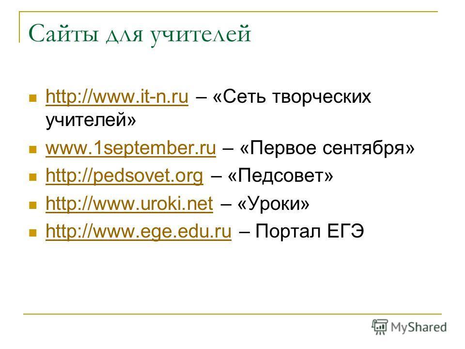 Сайты для учителей http://www.it-n.ru – «Сеть творческих учителей» http://www.it-n.ru www.1september.ru – «Первое сентября» www.1september.ru http://pedsovet.org – «Педсовет» http://pedsovet.org http://www.uroki.net – «Уроки» http://www.uroki.net htt