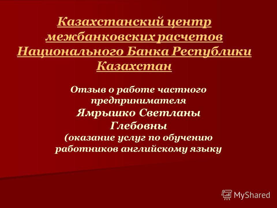 Казахстанский центр межбанковских расчетов Национального Банка Республики Казахстан Отзыв о работе частного предпринимателя Ямрышко Светланы Глебовны (оказание услуг по обучению работников английскому языку
