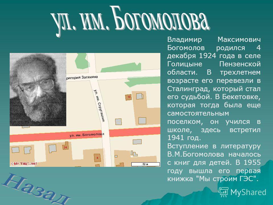 Владимир Максимович Богомолов родился 4 декабря 1924 года в селе Голицыне Пензенской области. В трехлетнем возрасте его перевезли в Сталинград, который стал его судьбой. В Бекетовке, которая тогда была еще самостоятельным поселком, он учился в школе,