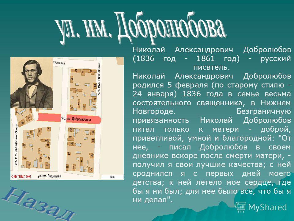 Николай Александрович Добролюбов (1836 год - 1861 год) - русский писатель. Николай Александрович Добролюбов родился 5 февраля (по старому стилю - 24 января) 1836 года в семье весьма состоятельного священника, в Нижнем Новгороде. Безграничную привязан