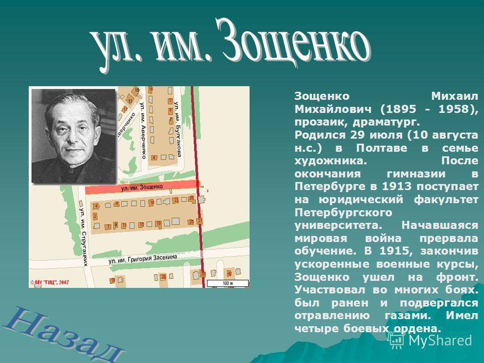 Зощенко Михаил Михайлович (1895 - 1958), прозаик, драматург. Родился 29 июля (10 августа н.с.) в Полтаве в семье художника. После окончания гимназии в Петербурге в 1913 поступает на юридический факультет Петербургского университета. Начавшаяся мирова