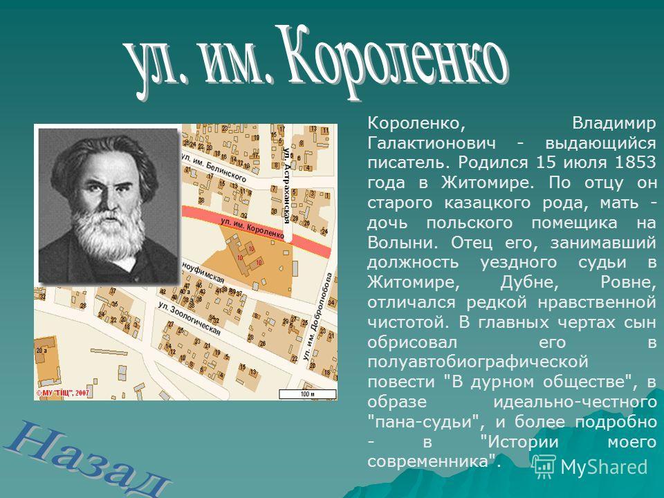 Короленко, Владимир Галактионович - выдающийся писатель. Родился 15 июля 1853 года в Житомире. По отцу он старого казацкого рода, мать - дочь польского помещика на Волыни. Отец его, занимавший должность уездного судьи в Житомире, Дубне, Ровне, отлича